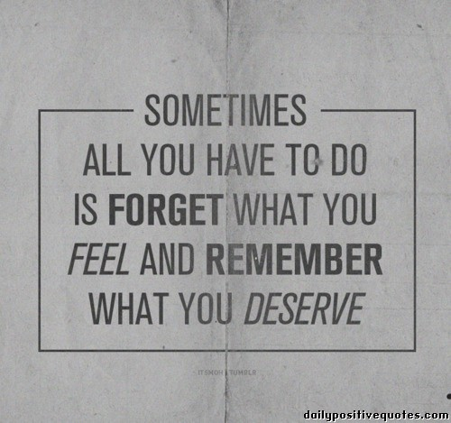 Sometimes all you have to do is forget what you feel and remember ...