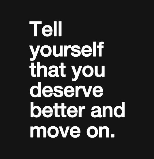 Tell yourself that you deserve better and move on best ...